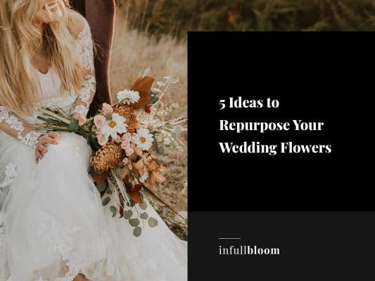 5 Ideas to Repurpose Your Wedding Flowers